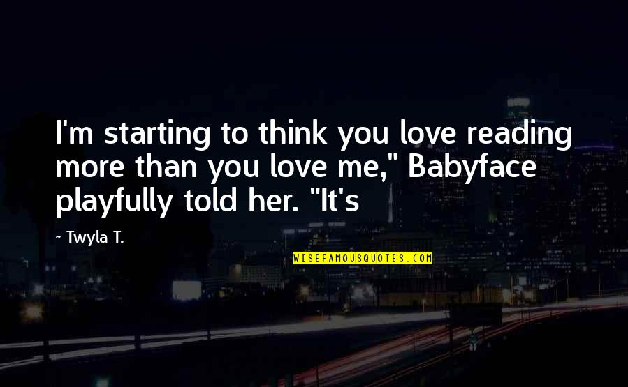 Starting To Love Quotes By Twyla T.: I'm starting to think you love reading more