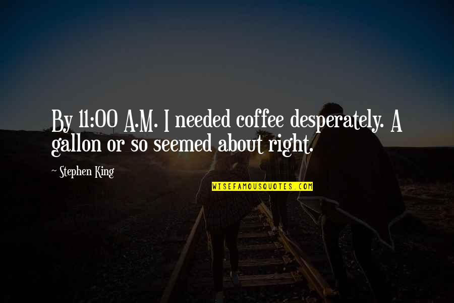 Startlement Quotes By Stephen King: By 11:00 A.M. I needed coffee desperately. A
