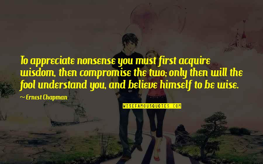 Startrek Quotes By Ernest Chapman: To appreciate nonsense you must first acquire wisdom,