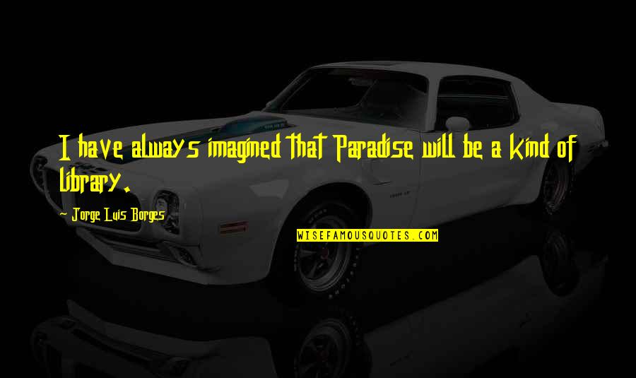 Startrek Quotes By Jorge Luis Borges: I have always imagined that Paradise will be