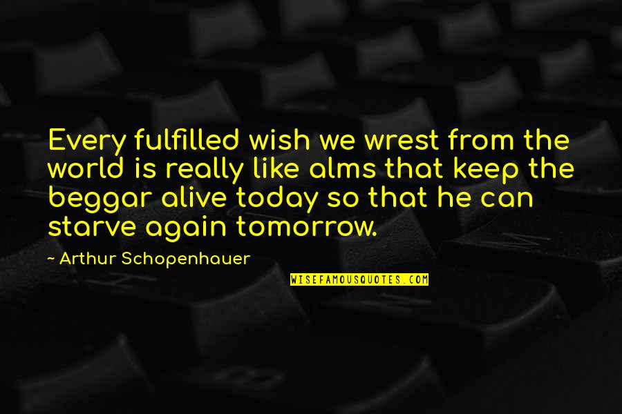 Starve Quotes By Arthur Schopenhauer: Every fulfilled wish we wrest from the world