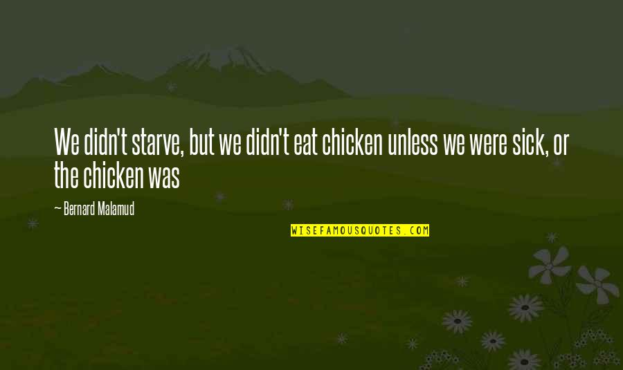Starve Quotes By Bernard Malamud: We didn't starve, but we didn't eat chicken