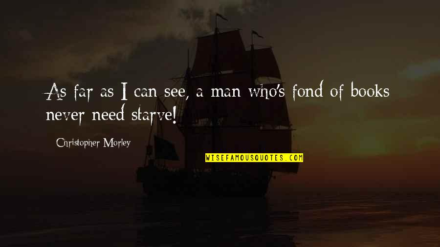 Starve Quotes By Christopher Morley: As far as I can see, a man