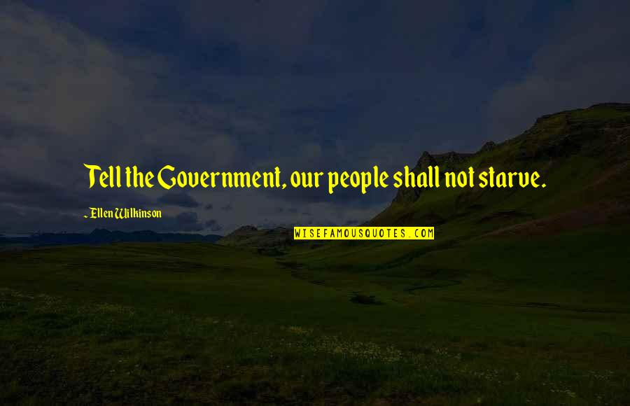 Starve Quotes By Ellen Wilkinson: Tell the Government, our people shall not starve.