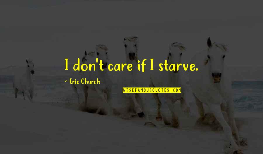 Starve Quotes By Eric Church: I don't care if I starve.