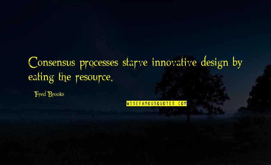 Starve Quotes By Fred Brooks: Consensus processes starve innovative design by eating the