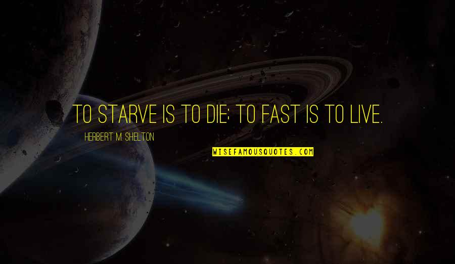 Starve Quotes By Herbert M. Shelton: To starve is to die; to fast is