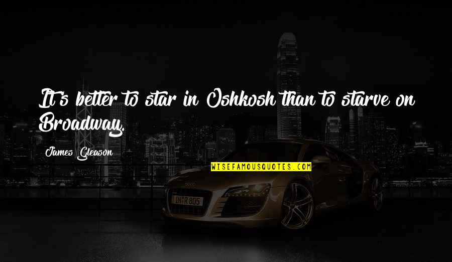 Starve Quotes By James Gleason: It's better to star in Oshkosh than to