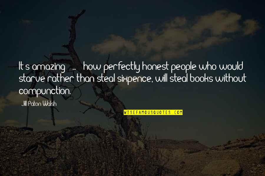 Starve Quotes By Jill Paton Walsh: It's amazing [ ... ] how perfectly honest