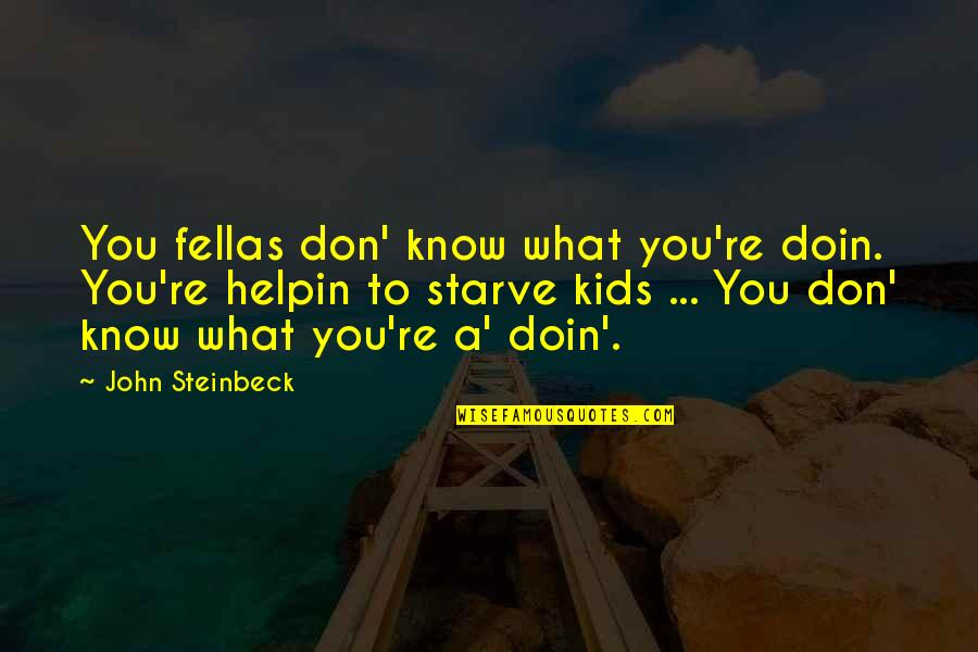 Starve Quotes By John Steinbeck: You fellas don' know what you're doin. You're
