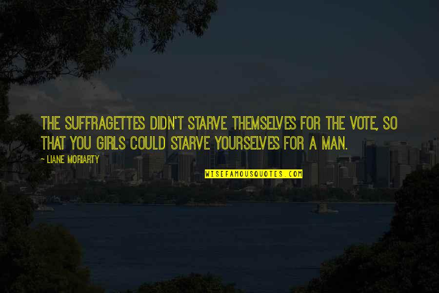 Starve Quotes By Liane Moriarty: The suffragettes didn't starve themselves for the vote,