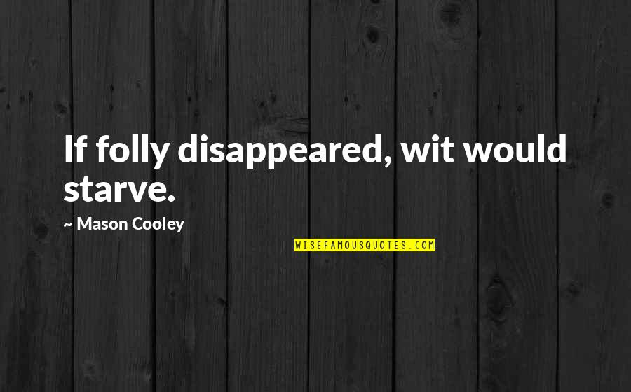 Starve Quotes By Mason Cooley: If folly disappeared, wit would starve.
