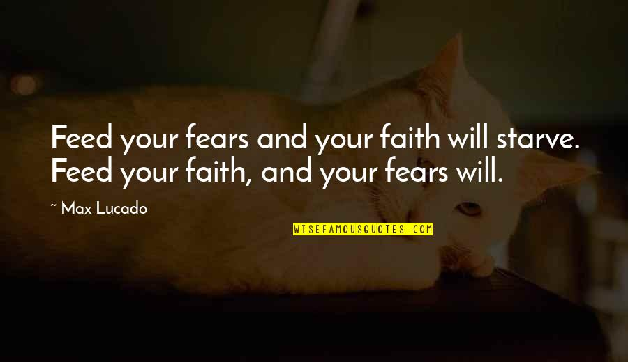 Starve Quotes By Max Lucado: Feed your fears and your faith will starve.
