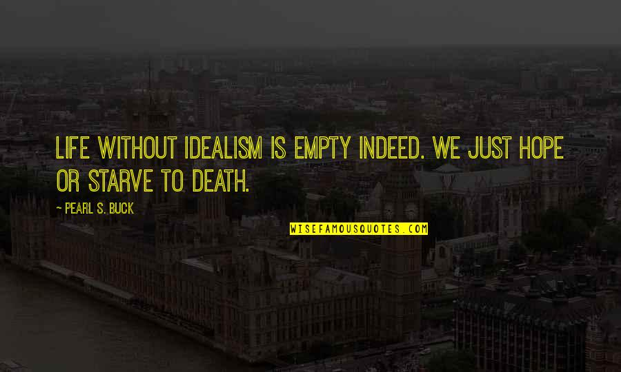 Starve Quotes By Pearl S. Buck: Life without idealism is empty indeed. We just