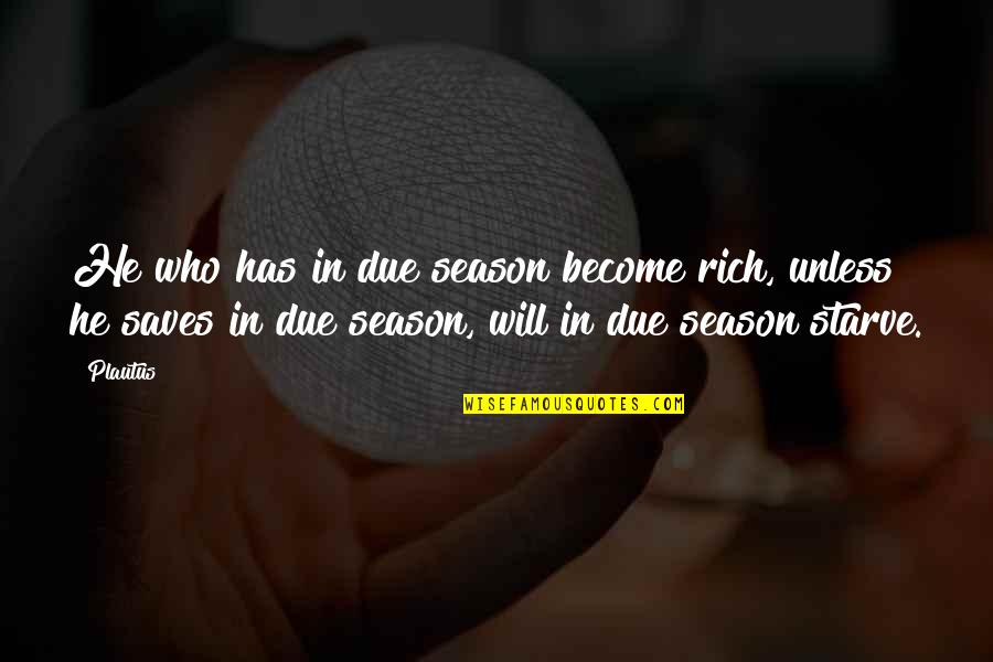 Starve Quotes By Plautus: He who has in due season become rich,