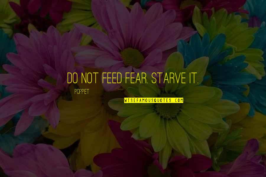 Starve Quotes By Poppet: Do not feed fear. Starve it.