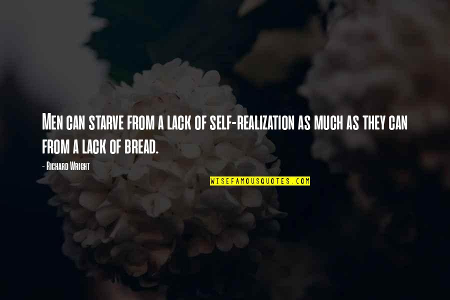 Starve Quotes By Richard Wright: Men can starve from a lack of self-realization