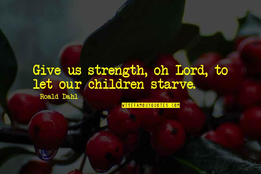 Starve Quotes By Roald Dahl: Give us strength, oh Lord, to let our