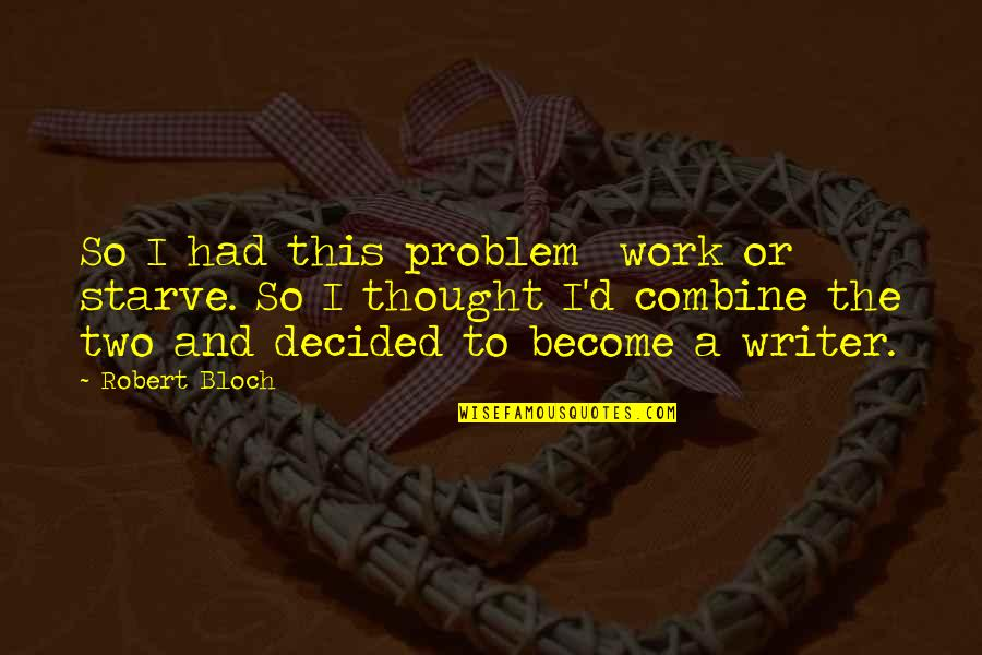 Starve Quotes By Robert Bloch: So I had this problem work or starve.