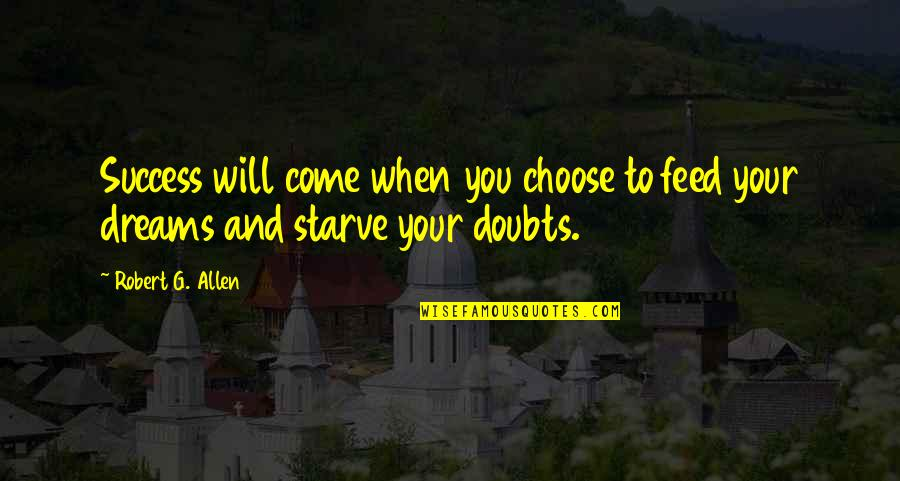 Starve Quotes By Robert G. Allen: Success will come when you choose to feed