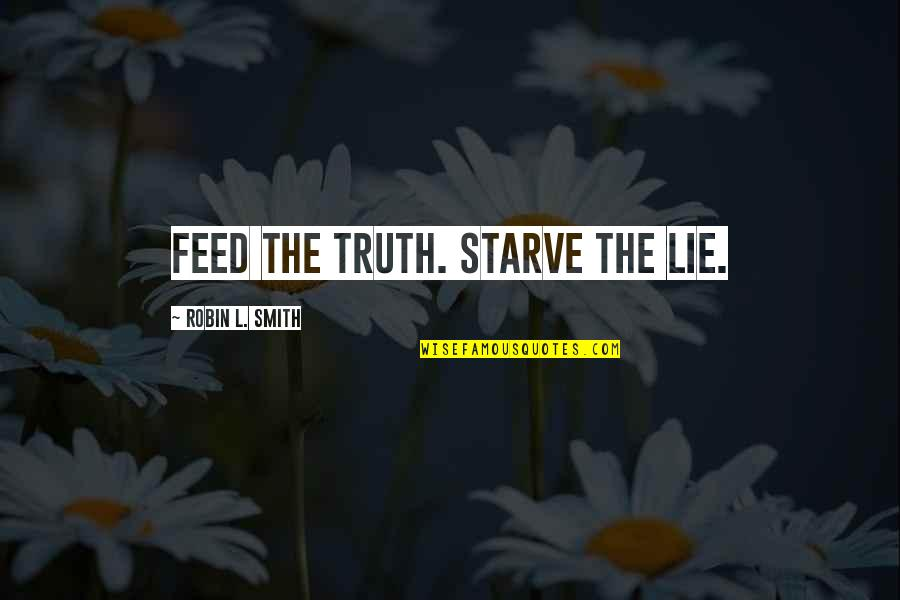 Starve Quotes By Robin L. Smith: Feed the truth. Starve the lie.