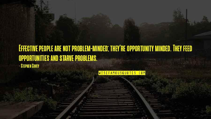 Starve Quotes By Stephen Covey: Effective people are not problem-minded; they're opportunity minded.