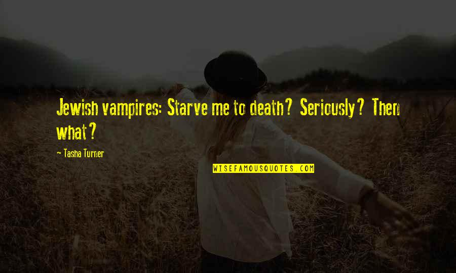 Starve Quotes By Tasha Turner: Jewish vampires: Starve me to death? Seriously? Then