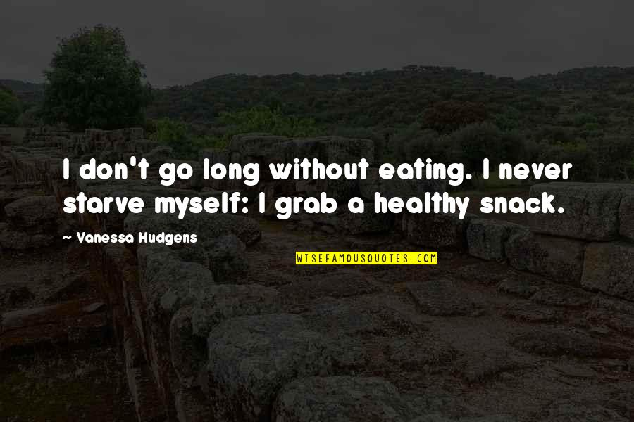 Starve Quotes By Vanessa Hudgens: I don't go long without eating. I never