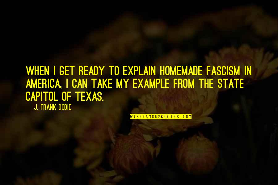 State Of Texas Quotes By J. Frank Dobie: When I get ready to explain homemade fascism