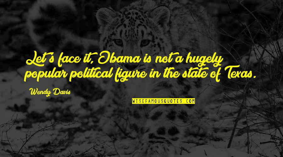 State Of Texas Quotes By Wendy Davis: Let's face it, Obama is not a hugely