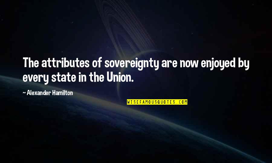 State Of Union Quotes By Alexander Hamilton: The attributes of sovereignty are now enjoyed by