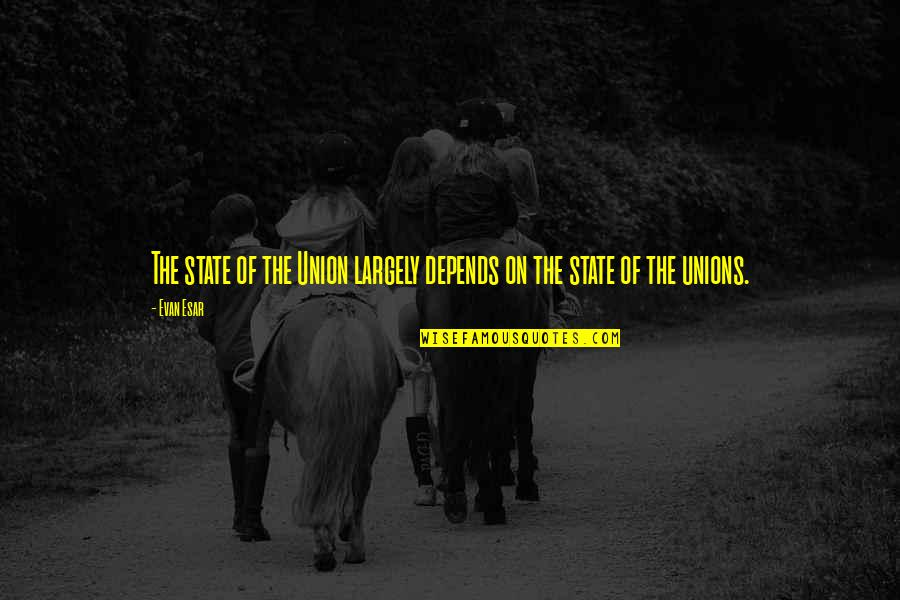 State Of Union Quotes By Evan Esar: The state of the Union largely depends on