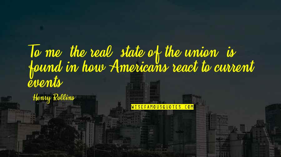 State Of Union Quotes By Henry Rollins: To me, the real 'state of the union'