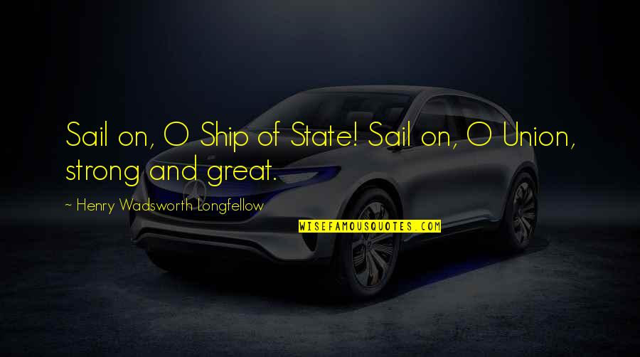 State Of Union Quotes By Henry Wadsworth Longfellow: Sail on, O Ship of State! Sail on,
