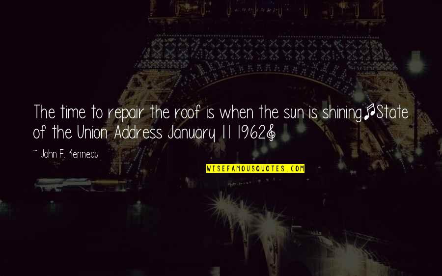 State Of Union Quotes By John F. Kennedy: The time to repair the roof is when