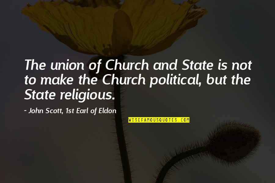 State Of Union Quotes By John Scott, 1st Earl Of Eldon: The union of Church and State is not