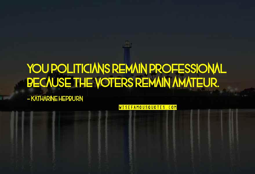 State Of Union Quotes By Katharine Hepburn: You politicians remain professional because the voters remain
