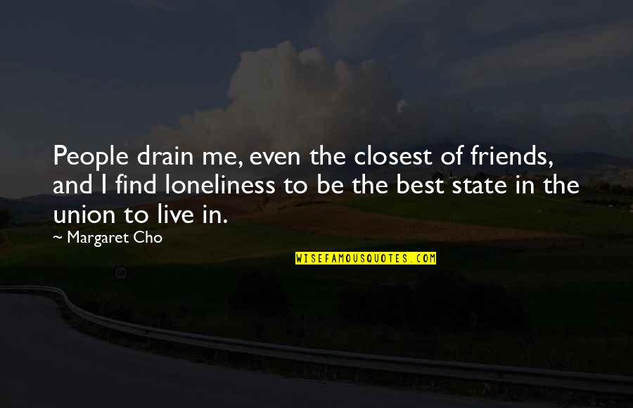 State Of Union Quotes By Margaret Cho: People drain me, even the closest of friends,