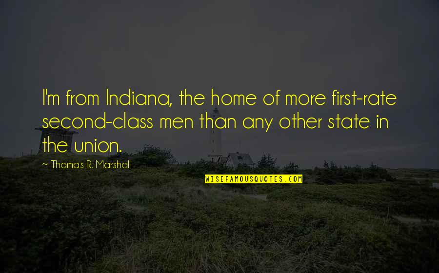 State Of Union Quotes By Thomas R. Marshall: I'm from Indiana, the home of more first-rate