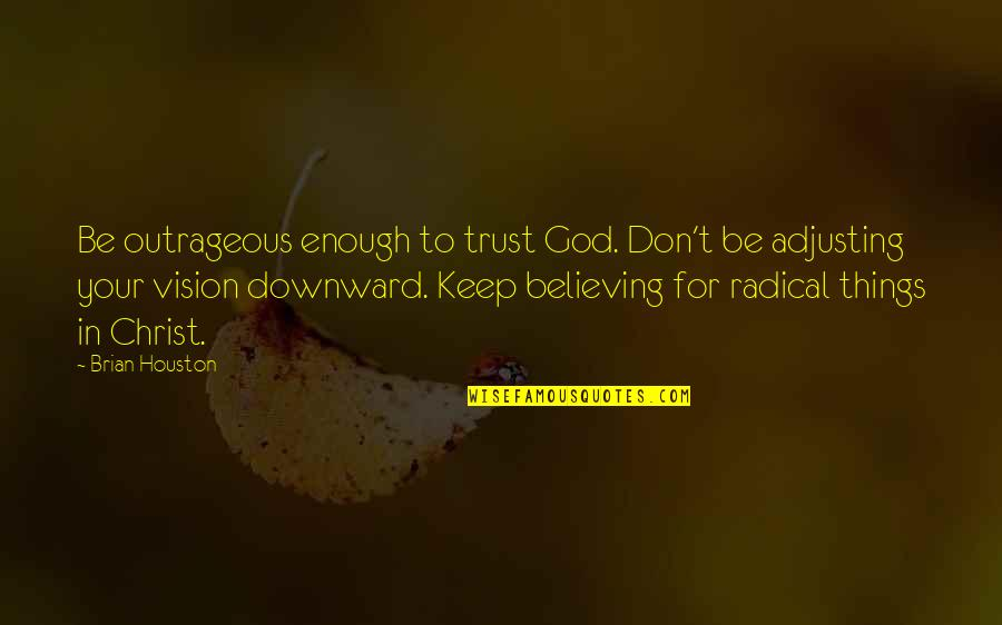 Statistical Birthday Quotes By Brian Houston: Be outrageous enough to trust God. Don't be