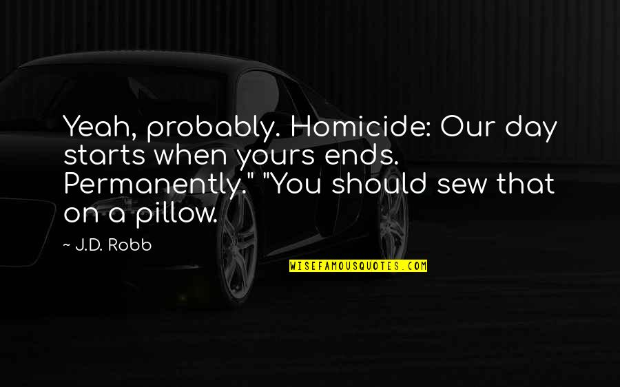 Statistical Birthday Quotes By J.D. Robb: Yeah, probably. Homicide: Our day starts when yours