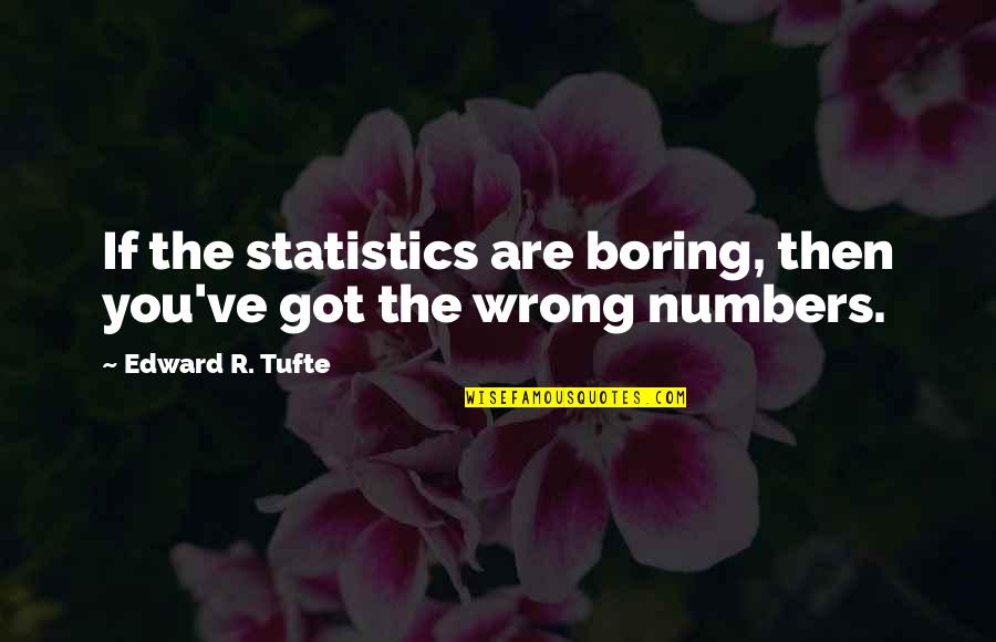 Statistics Numbers Quotes By Edward R. Tufte: If the statistics are boring, then you've got