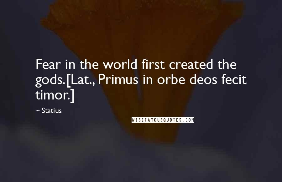 Statius quotes: Fear in the world first created the gods.[Lat., Primus in orbe deos fecit timor.]