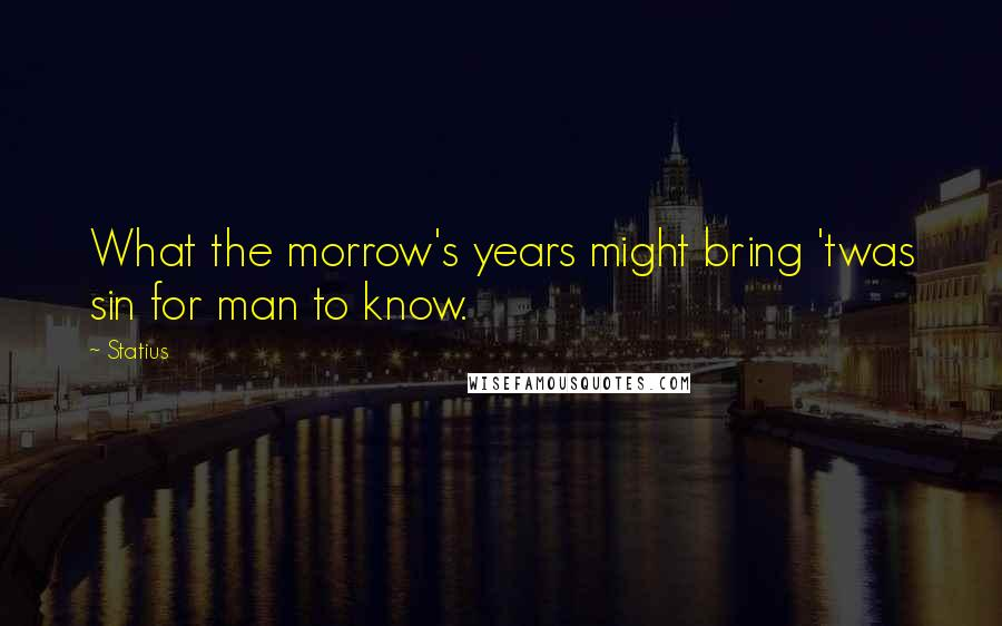 Statius quotes: What the morrow's years might bring 'twas sin for man to know.