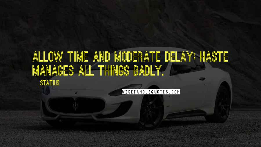 Statius quotes: Allow time and moderate delay; haste manages all things badly.