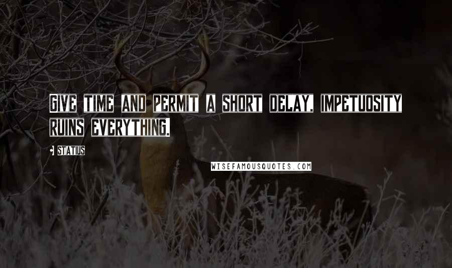 Statius quotes: Give time and permit a short delay, impetuosity ruins everything.