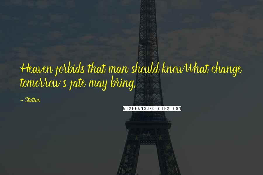 Statius quotes: Heaven forbids that man should knowWhat change tomorrow's fate may bring.