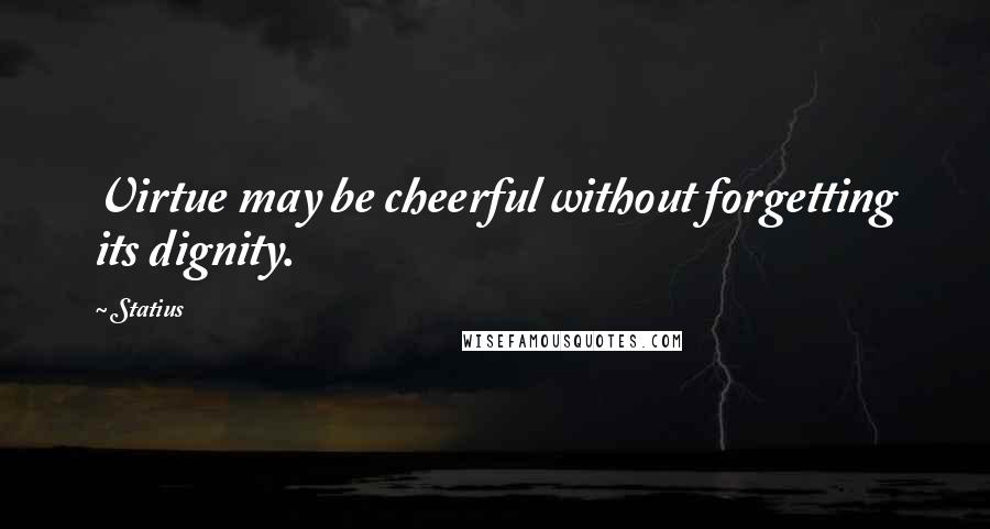 Statius quotes: Virtue may be cheerful without forgetting its dignity.