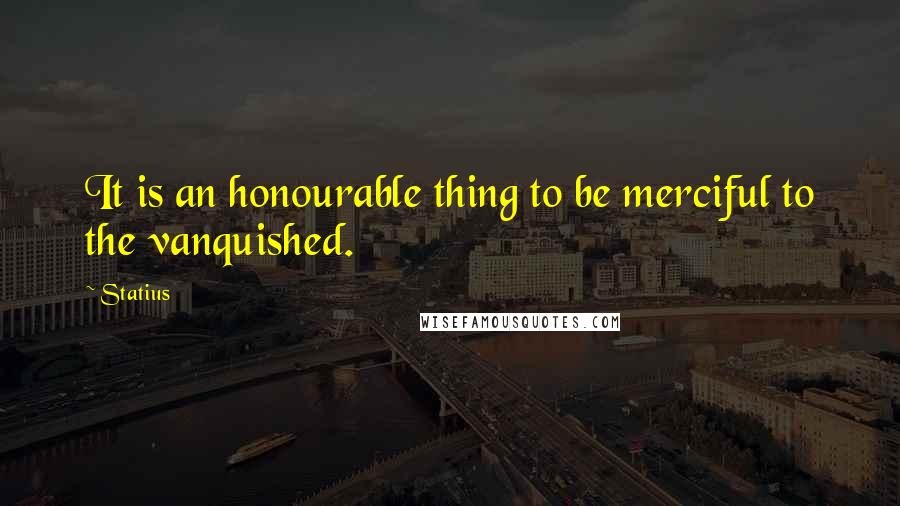 Statius quotes: It is an honourable thing to be merciful to the vanquished.