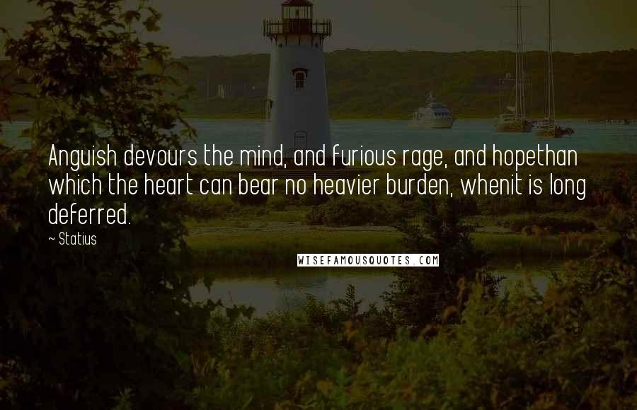 Statius quotes: Anguish devours the mind, and furious rage, and hopethan which the heart can bear no heavier burden, whenit is long deferred.
